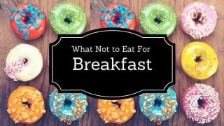 10 Foods You Absolutely Should not eat for Breakfast