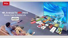 TCL P615 4K UHD Smart Android TV Price: TCL ने लॉन्च किए तीन धांसू स्मार्ट TV, कम कीमत में फीचर्स हैं शानदार